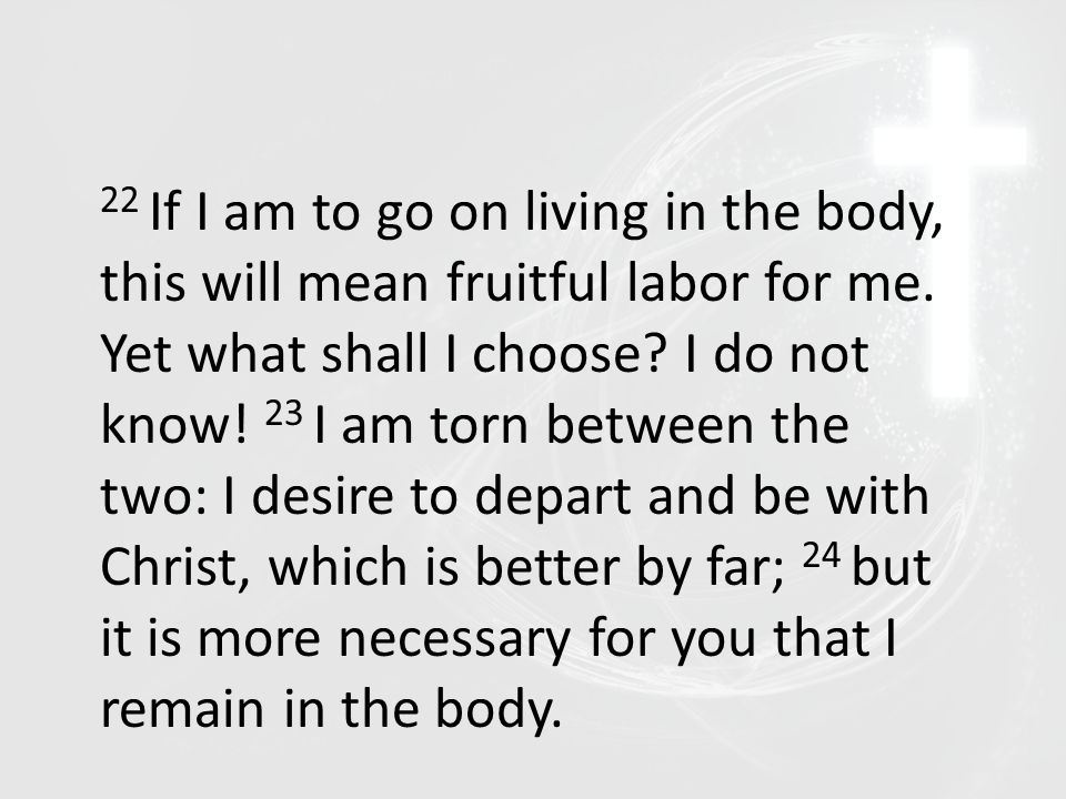 22 If I am to go on living in the body, this will mean fruitful labor for me. Yet what shall I choose? I do not know! 23 I am torn between the two: I