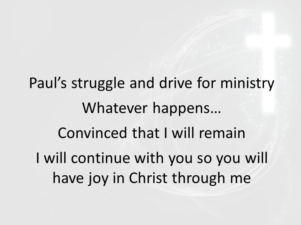 Paul's struggle and drive for ministry Whatever happens… Convinced that I will remain I will continue with you so you will have joy in Christ through me