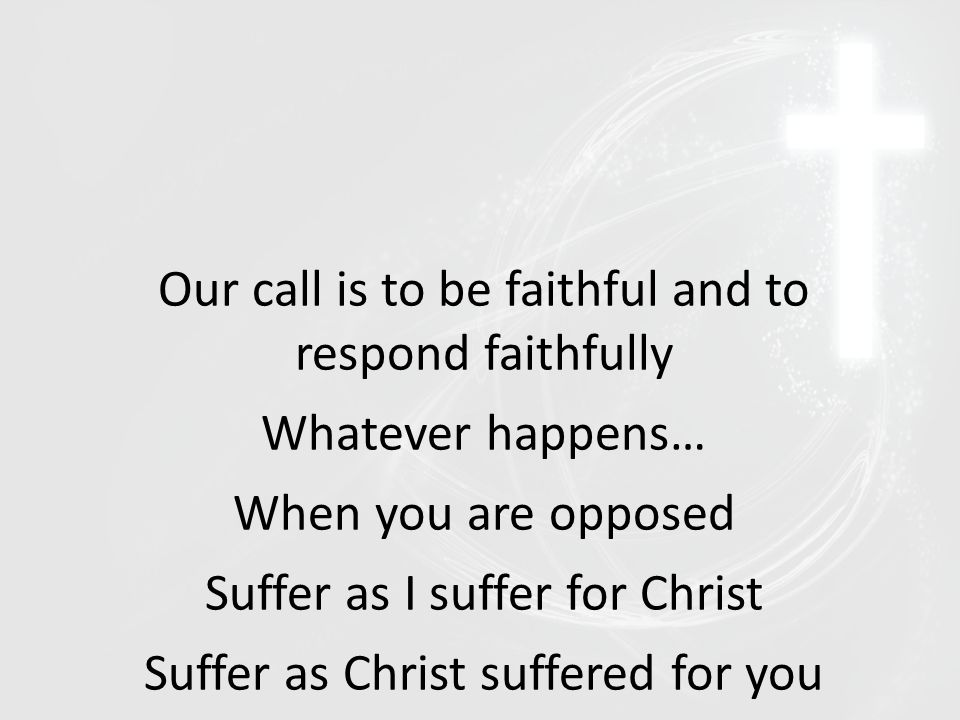Our call is to be faithful and to respond faithfully Whatever happens… When you are opposed Suffer as I suffer for Christ Suffer as Christ suffered for you