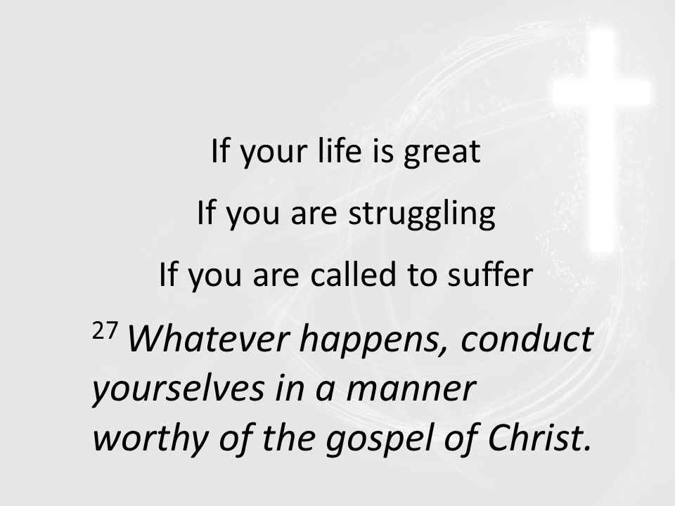 If your life is great If you are struggling If you are called to suffer 27 Whatever happens, conduct yourselves in a manner worthy of the gospel of Ch
