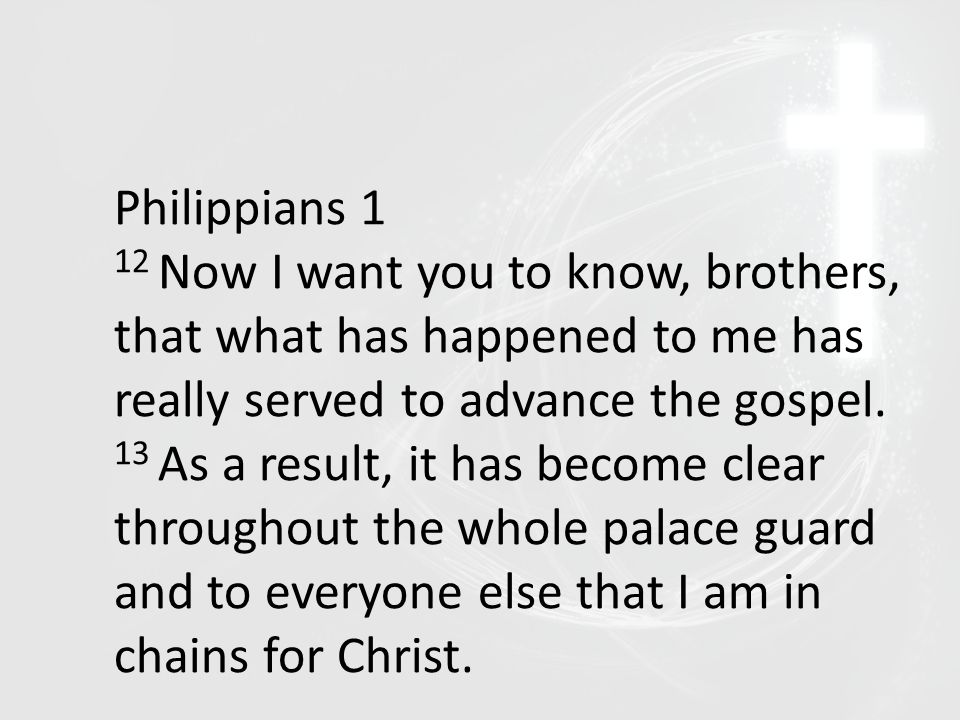 Philippians 1 12 Now I want you to know, brothers, that what has happened to me has really served to advance the gospel. 13 As a result, it has become