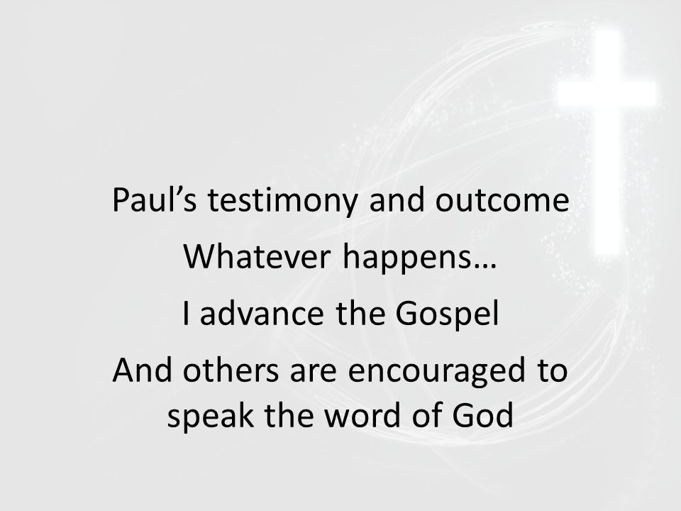Paul's testimony and outcome Whatever happens… I advance the Gospel And others are encouraged to speak the word of God