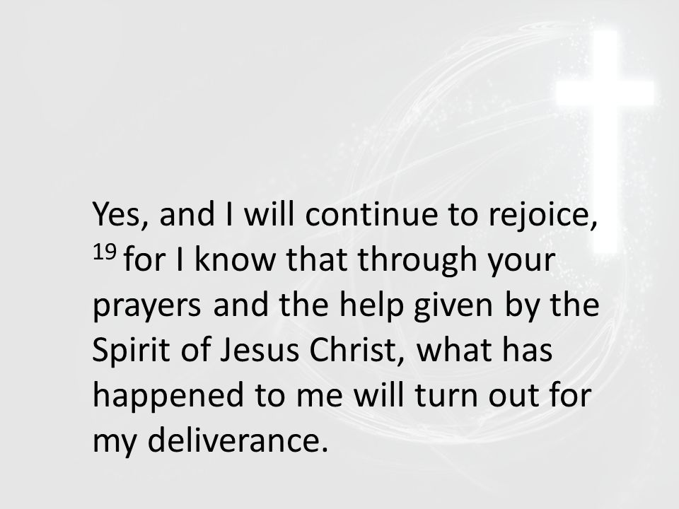 Yes, and I will continue to rejoice, 19 for I know that through your prayers and the help given by the Spirit of Jesus Christ, what has happened to me will turn out for my deliverance.