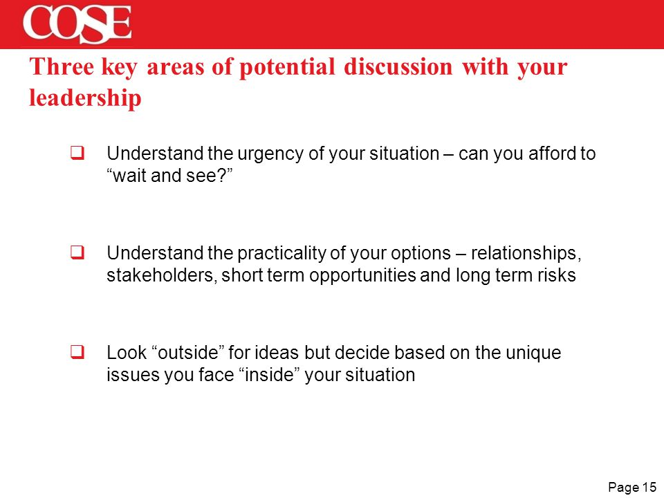 Page 15 Three key areas of potential discussion with your leadership  Understand the urgency of your situation – can you afford to wait and see  Understand the practicality of your options – relationships, stakeholders, short term opportunities and long term risks  Look outside for ideas but decide based on the unique issues you face inside your situation