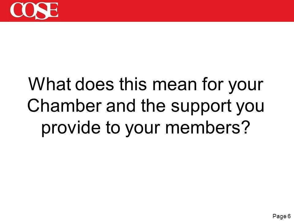 Page 6 What does this mean for your Chamber and the support you provide to your members