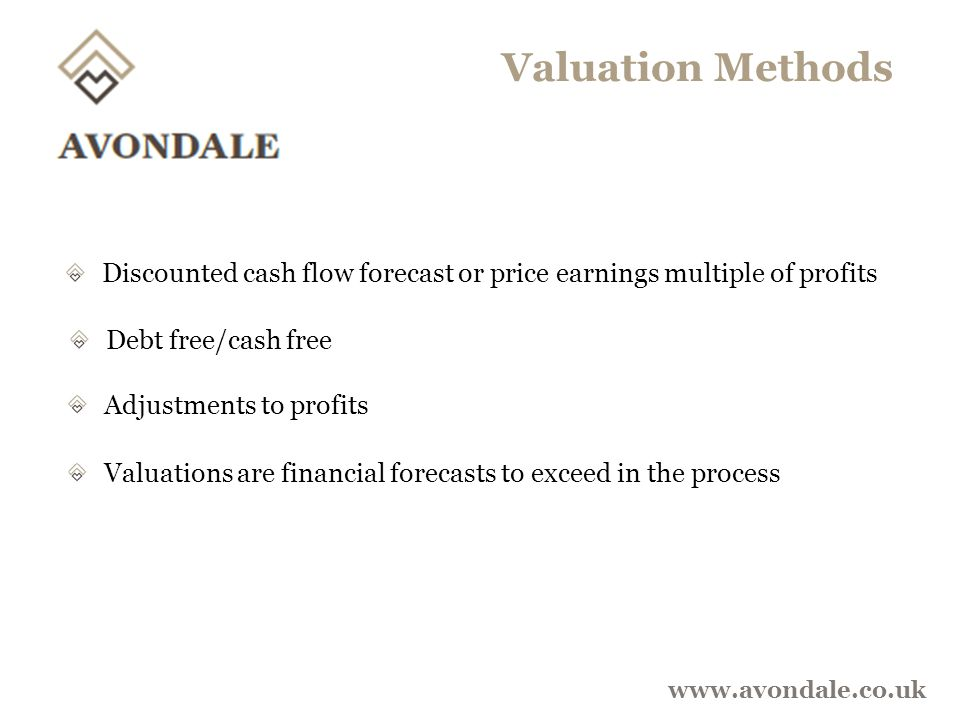 Valuation Methods www.avondale.co.uk Discounted cash flow forecast or price earnings multiple of profits Debt free/cash free Adjustments to profits Valuations are financial forecasts to exceed in the process