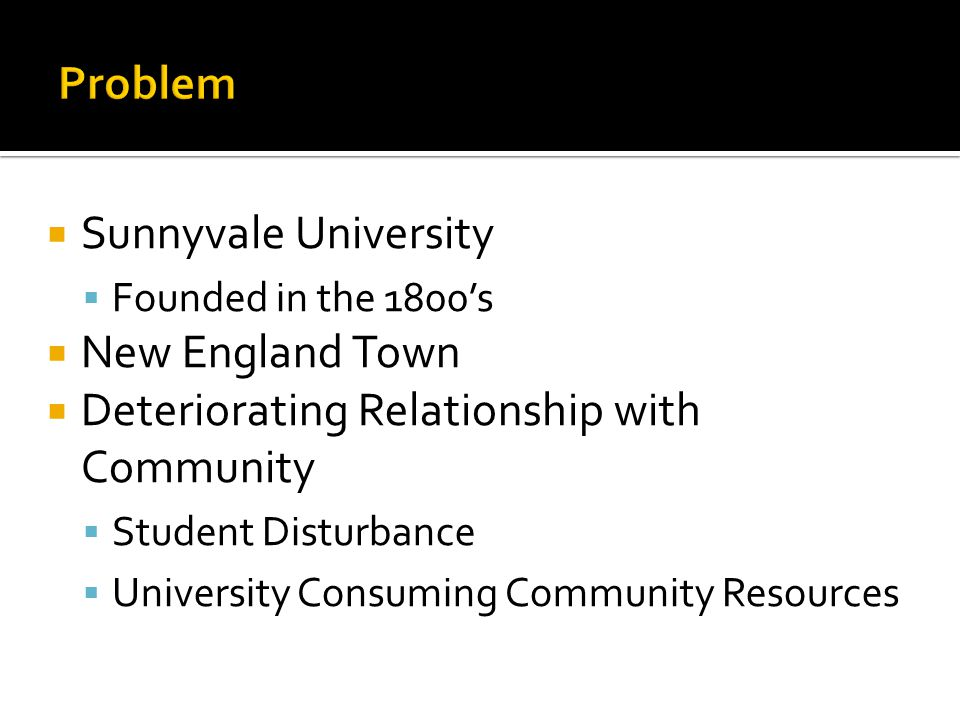  Sunnyvale University  Founded in the 1800's  New England Town  Deteriorating Relationship with Community  Student Disturbance  University Consuming Community Resources