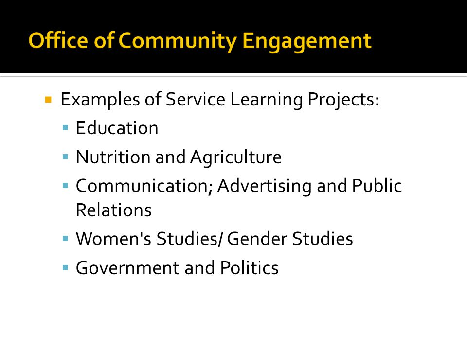  Examples of Service Learning Projects:  Education  Nutrition and Agriculture  Communication; Advertising and Public Relations  Women s Studies/ Gender Studies  Government and Politics