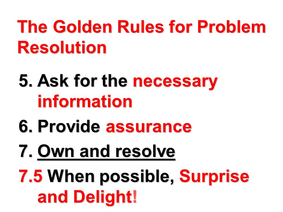 The Golden Rules for Problem Resolution 5.Ask for the necessary information 6.Provide assurance 7.Own and resolve 7.5 When possible, Surprise and Delight!