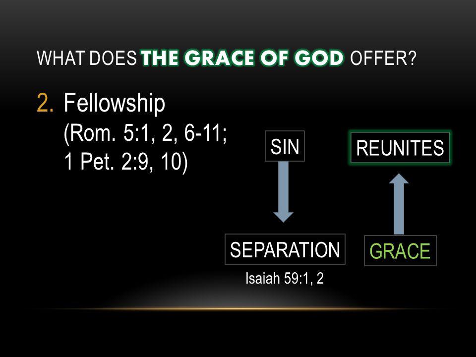 2.Fellowship (Rom. 5:1, 2, 6-11; 1 Pet. 2:9, 10) SIN SEPARATION REUNITES GRACE Isaiah 59:1, 2