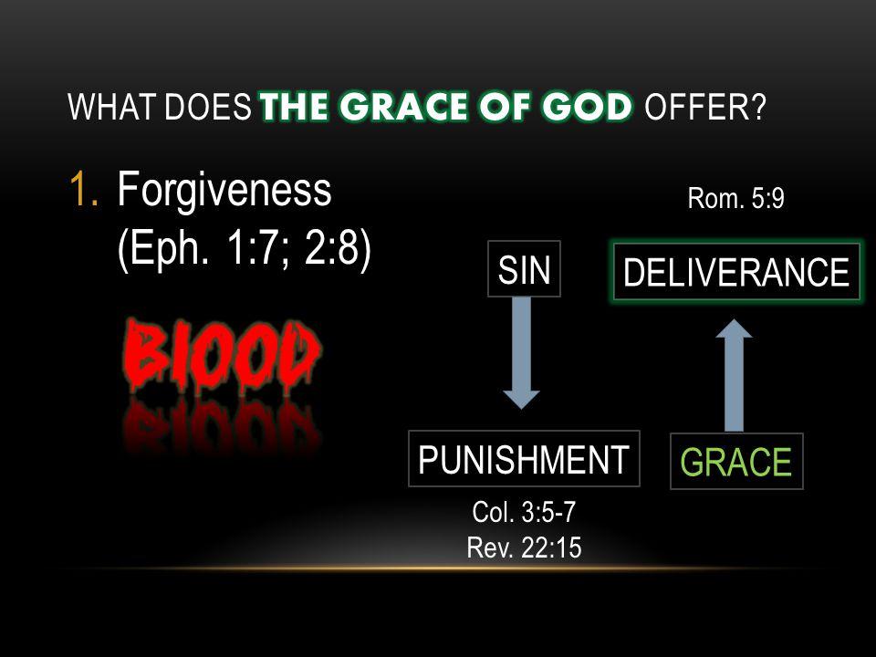 1.Forgiveness (Eph. 1:7; 2:8) SIN PUNISHMENT DELIVERANCE GRACE Col. 3:5-7 Rev. 22:15 Rom. 5:9