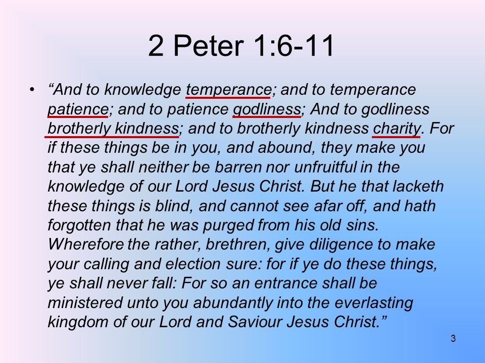 2 Peter 1:6-11 And to knowledge temperance; and to temperance patience; and to patience godliness; And to godliness brotherly kindness; and to brotherly kindness charity.
