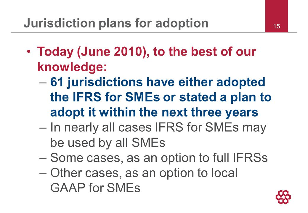 15 Jurisdiction plans for adoption Today (June 2010), to the best of our knowledge: –61 jurisdictions have either adopted the IFRS for SMEs or stated a plan to adopt it within the next three years –In nearly all cases IFRS for SMEs may be used by all SMEs –Some cases, as an option to full IFRSs –Other cases, as an option to local GAAP for SMEs