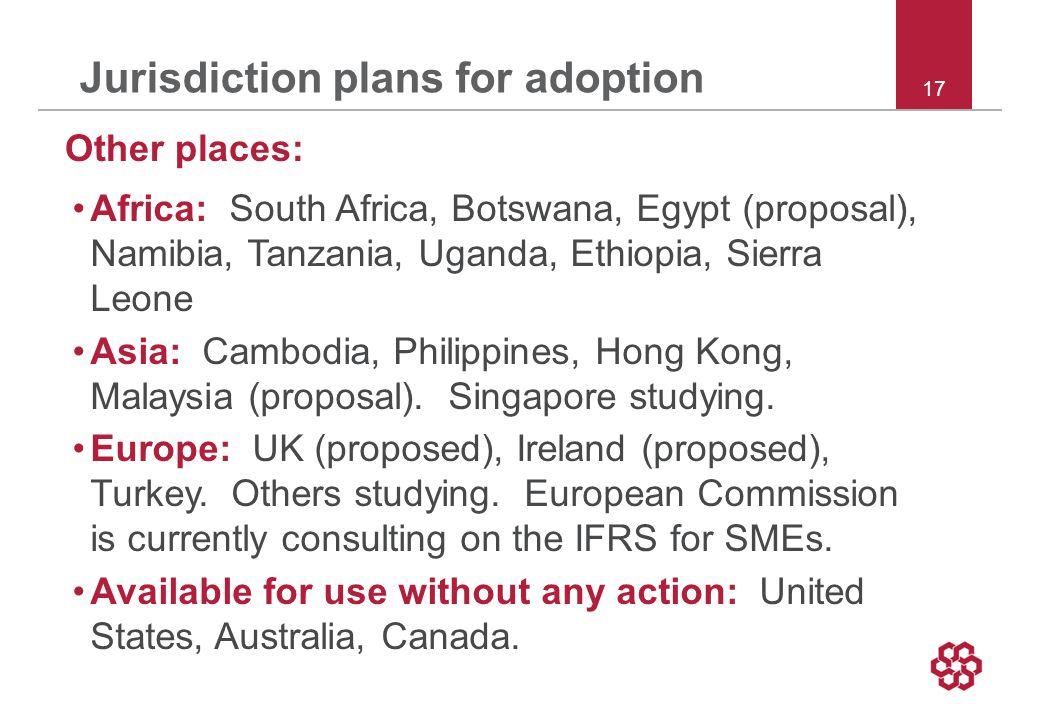 17 Jurisdiction plans for adoption Other places: Africa: South Africa, Botswana, Egypt (proposal), Namibia, Tanzania, Uganda, Ethiopia, Sierra Leone Asia: Cambodia, Philippines, Hong Kong, Malaysia (proposal).