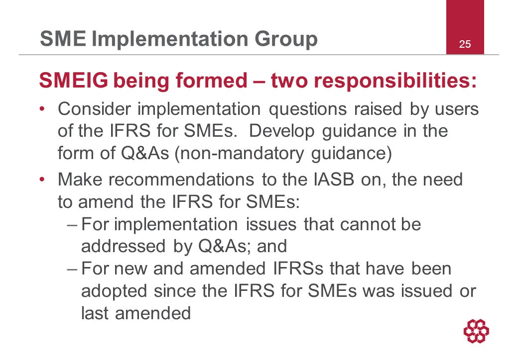 25 SME Implementation Group SMEIG being formed – two responsibilities: Consider implementation questions raised by users of the IFRS for SMEs.