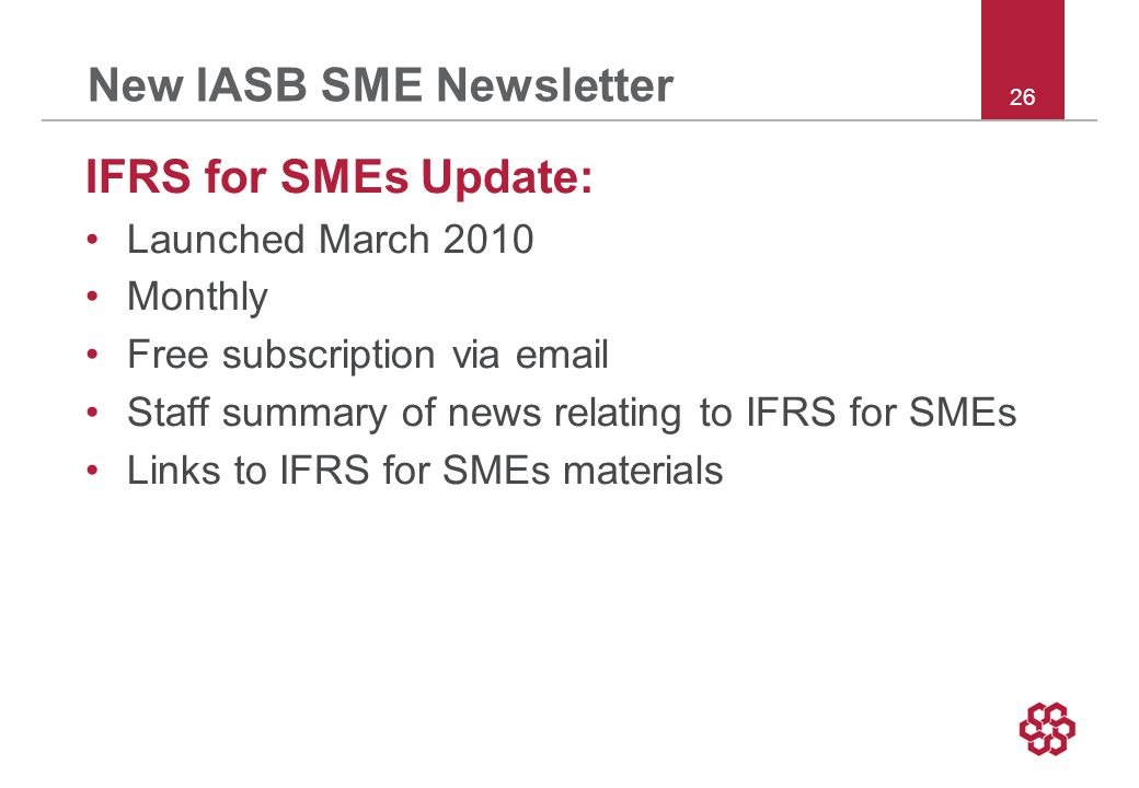 26 New IASB SME Newsletter IFRS for SMEs Update: Launched March 2010 Monthly Free subscription via email Staff summary of news relating to IFRS for SMEs Links to IFRS for SMEs materials
