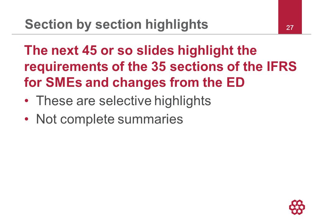 27 Section by section highlights The next 45 or so slides highlight the requirements of the 35 sections of the IFRS for SMEs and changes from the ED These are selective highlights Not complete summaries