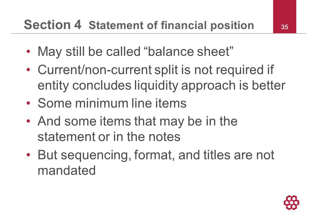 35 Section 4 Statement of financial position May still be called balance sheet Current/non-current split is not required if entity concludes liquidity approach is better Some minimum line items And some items that may be in the statement or in the notes But sequencing, format, and titles are not mandated