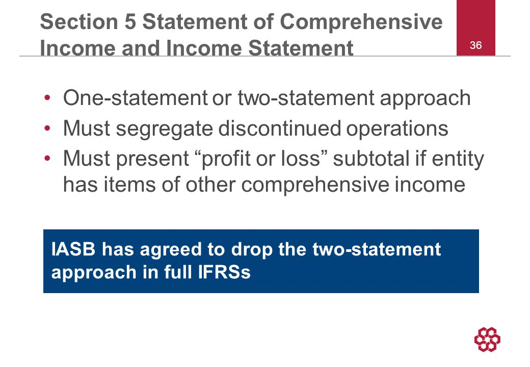 36 Section 5 Statement of Comprehensive Income and Income Statement One-statement or two-statement approach Must segregate discontinued operations Must present profit or loss subtotal if entity has items of other comprehensive income IASB has agreed to drop the two-statement approach in full IFRSs