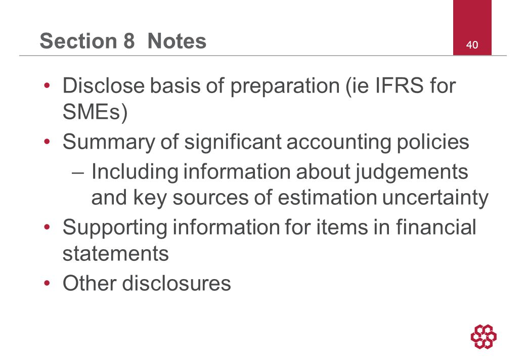 40 Section 8 Notes Disclose basis of preparation (ie IFRS for SMEs) Summary of significant accounting policies –Including information about judgements and key sources of estimation uncertainty Supporting information for items in financial statements Other disclosures