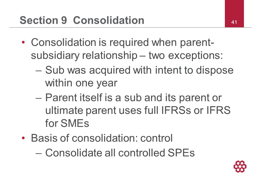 41 Section 9 Consolidation Consolidation is required when parent- subsidiary relationship – two exceptions: –Sub was acquired with intent to dispose within one year –Parent itself is a sub and its parent or ultimate parent uses full IFRSs or IFRS for SMEs Basis of consolidation: control –Consolidate all controlled SPEs