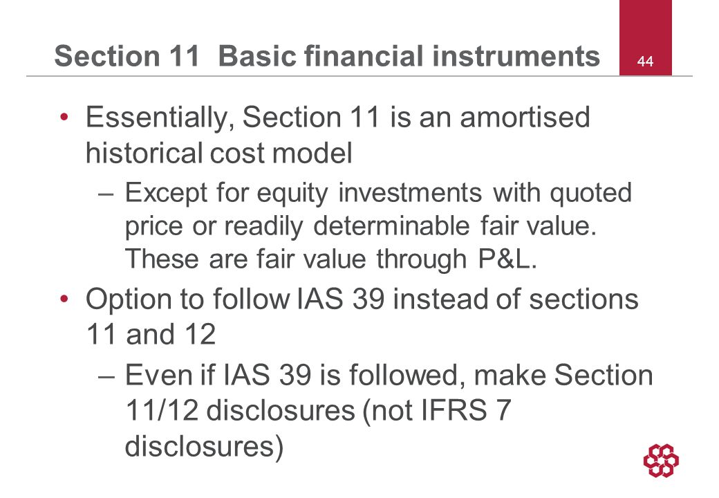 44 Section 11 Basic financial instruments Essentially, Section 11 is an amortised historical cost model –Except for equity investments with quoted price or readily determinable fair value.