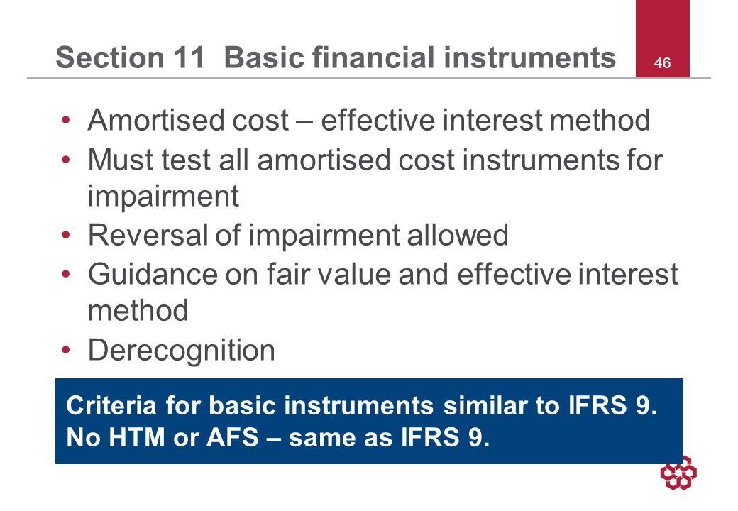 46 Section 11 Basic financial instruments Amortised cost – effective interest method Must test all amortised cost instruments for impairment Reversal of impairment allowed Guidance on fair value and effective interest method Derecognition Criteria for basic instruments similar to IFRS 9.