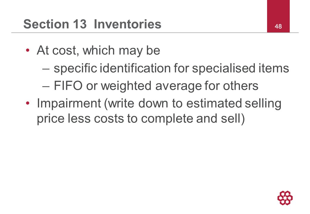 48 Section 13 Inventories At cost, which may be –specific identification for specialised items –FIFO or weighted average for others Impairment (write down to estimated selling price less costs to complete and sell)