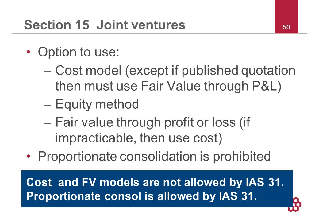 50 Section 15 Joint ventures Option to use: –Cost model (except if published quotation then must use Fair Value through P&L) –Equity method –Fair value through profit or loss (if impracticable, then use cost) Proportionate consolidation is prohibited Cost and FV models are not allowed by IAS 31.