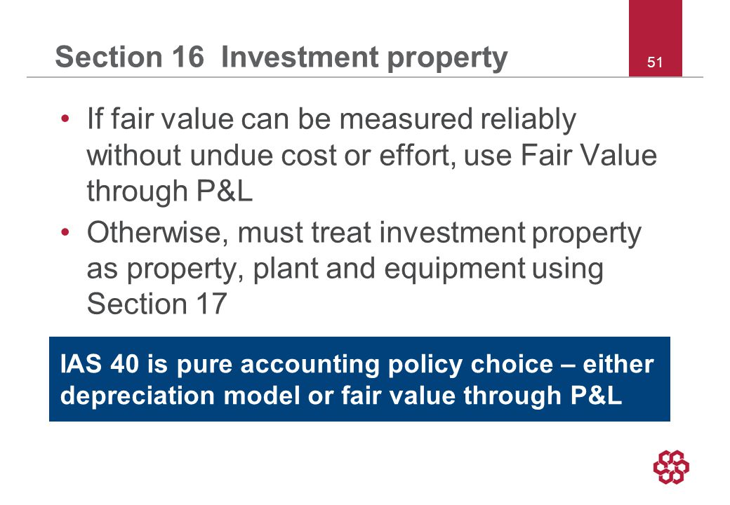 51 Section 16 Investment property If fair value can be measured reliably without undue cost or effort, use Fair Value through P&L Otherwise, must treat investment property as property, plant and equipment using Section 17 IAS 40 is pure accounting policy choice – either depreciation model or fair value through P&L