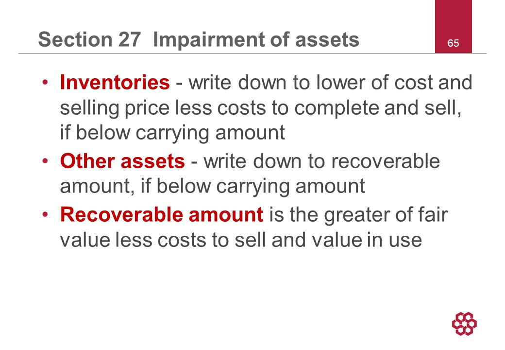 65 Section 27 Impairment of assets Inventories - write down to lower of cost and selling price less costs to complete and sell, if below carrying amount Other assets - write down to recoverable amount, if below carrying amount Recoverable amount is the greater of fair value less costs to sell and value in use