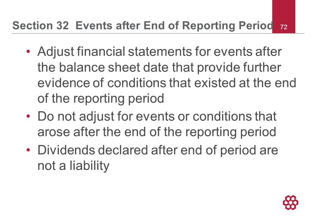 72 Section 32 Events after End of Reporting Period Adjust financial statements for events after the balance sheet date that provide further evidence of conditions that existed at the end of the reporting period Do not adjust for events or conditions that arose after the end of the reporting period Dividends declared after end of period are not a liability