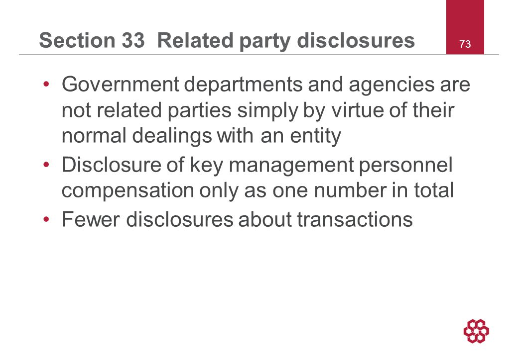 73 Section 33 Related party disclosures Government departments and agencies are not related parties simply by virtue of their normal dealings with an entity Disclosure of key management personnel compensation only as one number in total Fewer disclosures about transactions