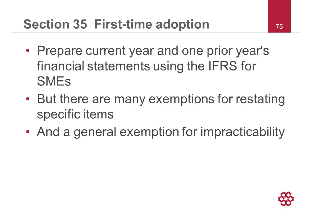 75 Section 35 First-time adoption Prepare current year and one prior year s financial statements using the IFRS for SMEs But there are many exemptions for restating specific items And a general exemption for impracticability