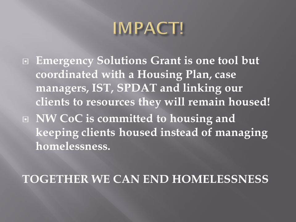  Emergency Solutions Grant is one tool but coordinated with a Housing Plan, case managers, IST, SPDAT and linking our clients to resources they will remain housed.