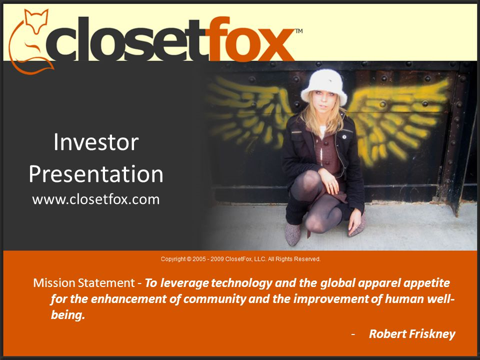 Investor Presentation www.closetfox.com Mission Statement - To leverage technology and the global apparel appetite for the enhancement of community and the improvement of human well- being.