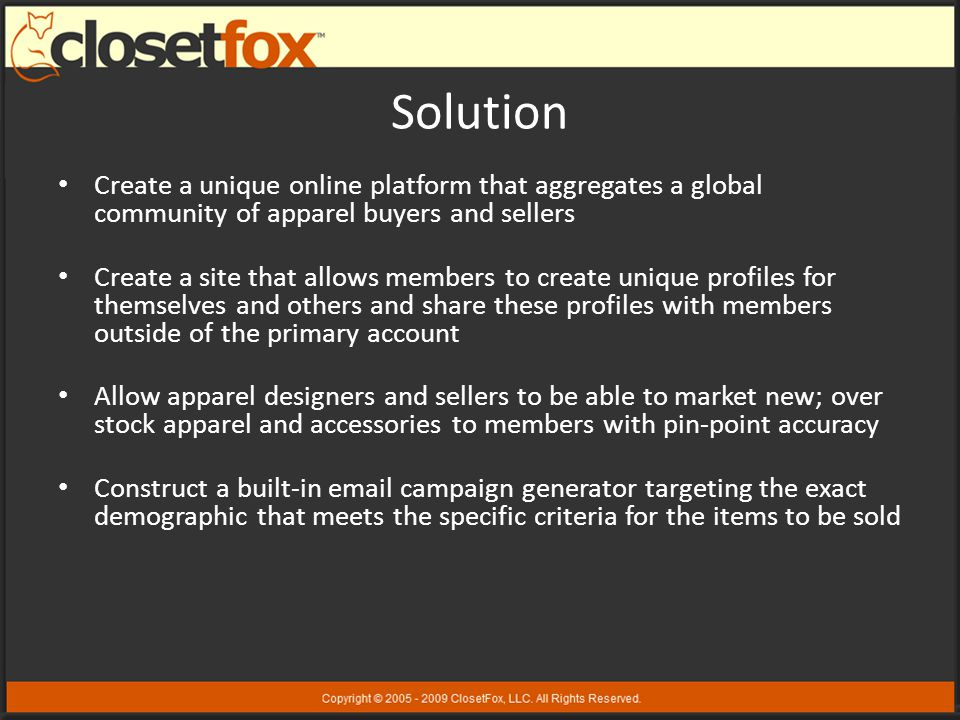 Solution Create a unique online platform that aggregates a global community of apparel buyers and sellers Create a site that allows members to create unique profiles for themselves and others and share these profiles with members outside of the primary account Allow apparel designers and sellers to be able to market new; over stock apparel and accessories to members with pin-point accuracy Construct a built-in email campaign generator targeting the exact demographic that meets the specific criteria for the items to be sold