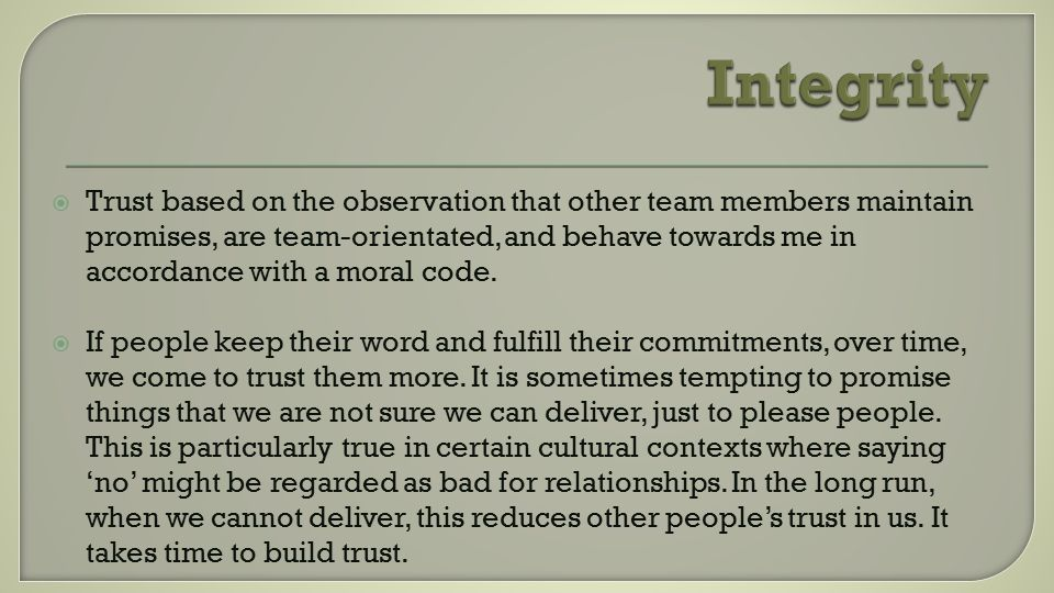  Trust based on the observation that other team members maintain promises, are team-orientated, and behave towards me in accordance with a moral code.