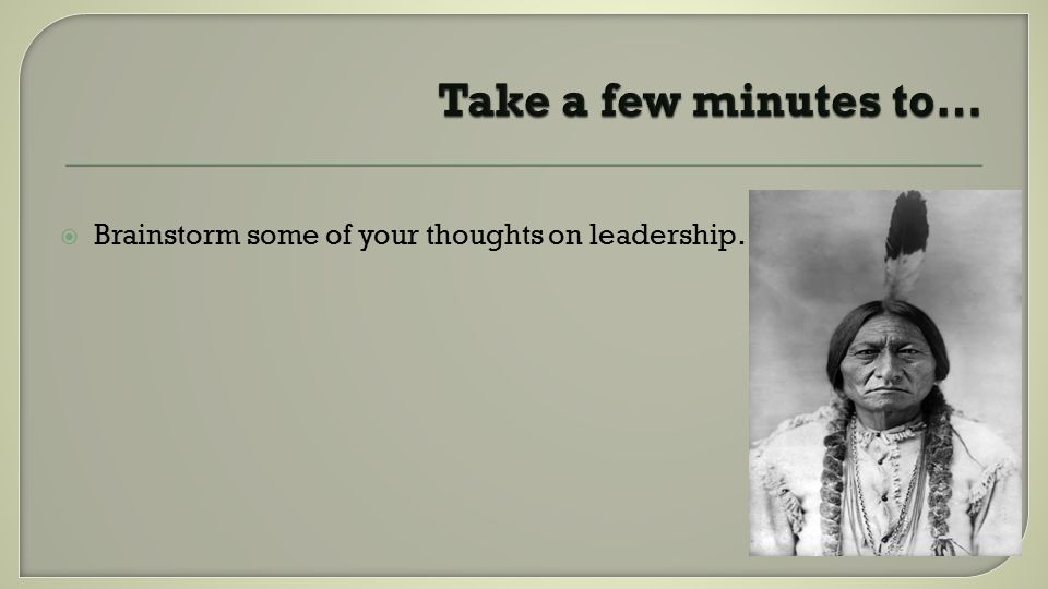  Brainstorm some of your thoughts on leadership…