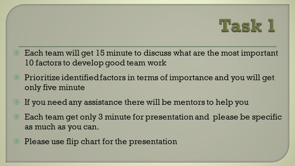  Each team will get 15 minute to discuss what are the most important 10 factors to develop good team work  Prioritize identified factors in terms of importance and you will get only five minute  If you need any assistance there will be mentors to help you  Each team get only 3 minute for presentation and please be specific as much as you can.