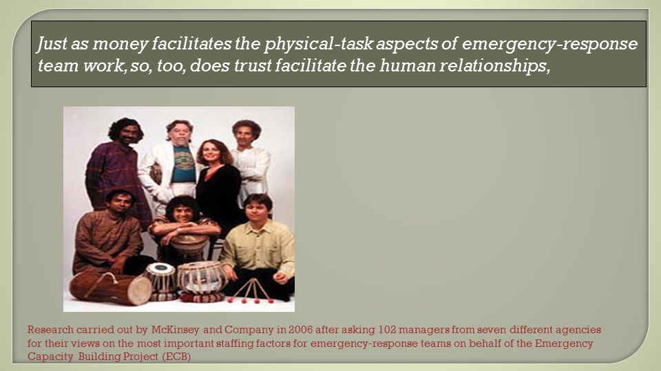 Just as money facilitates the physical-task aspects of emergency-response team work, so, too, does trust facilitate the human relationships, Research carried out by McKinsey and Company in 2006 after asking 102 managers from seven different agencies for their views on the most important staffing factors for emergency-response teams on behalf of the Emergency Capacity Building Project (ECB)