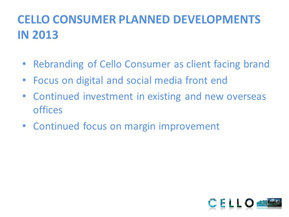 CELLO CONSUMER PLANNED DEVELOPMENTS IN 2013 Rebranding of Cello Consumer as client facing brand Focus on digital and social media front end Continued