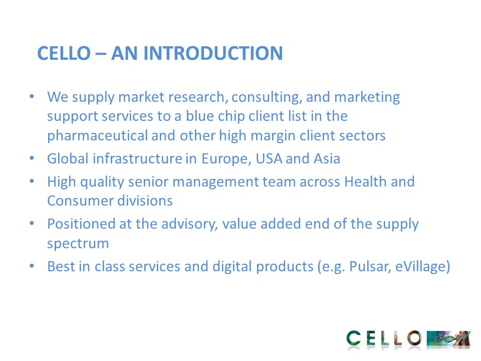 CELLO HEALTH 305 professionals Nine of top ten global pharmaceutical companies are clients Significant international reach (London, New York, Philadelphia) Strong habitual spending patterns from global clients Acquisition of Mash Health in January 2013