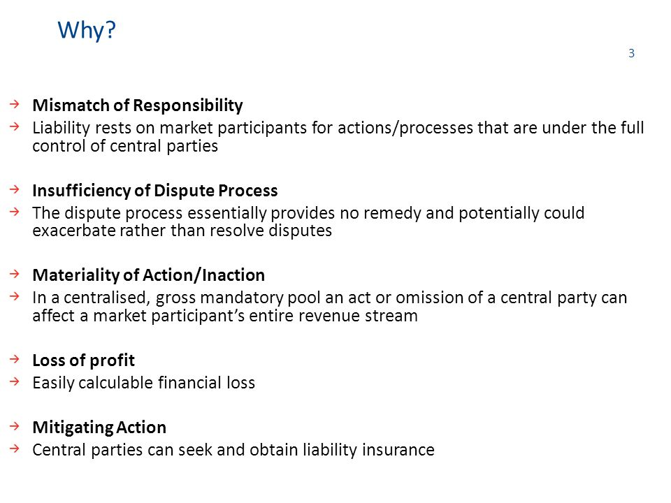 3 Mismatch of Responsibility Liability rests on market participants for actions/processes that are under the full control of central parties Insufficiency of Dispute Process The dispute process essentially provides no remedy and potentially could exacerbate rather than resolve disputes Materiality of Action/Inaction In a centralised, gross mandatory pool an act or omission of a central party can affect a market participant's entire revenue stream Loss of profit Easily calculable financial loss Mitigating Action Central parties can seek and obtain liability insurance Why