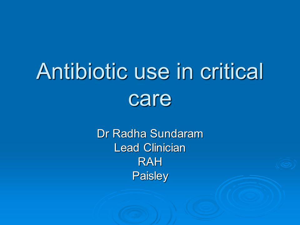 Antibiotic use in critical care Dr Radha Sundaram Lead Clinician RAHPaisley