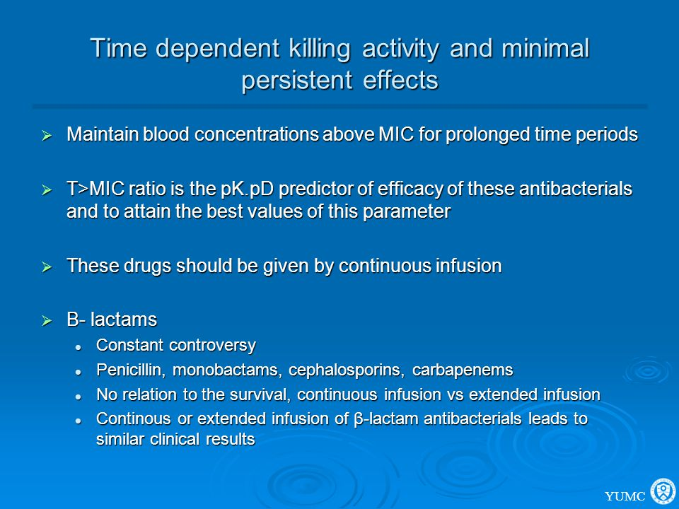 Time dependent killing activity and minimal persistent effects  Maintain blood concentrations above MIC for prolonged time periods  T>MIC ratio is t