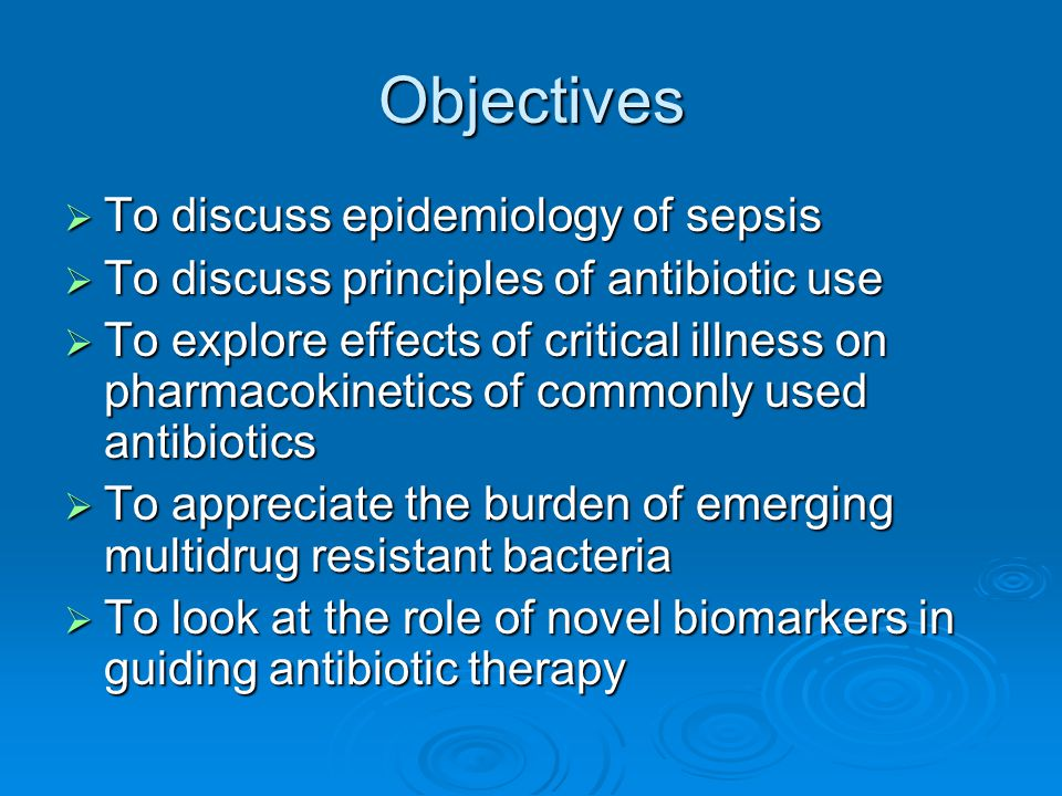 Objectives  To discuss epidemiology of sepsis  To discuss principles of antibiotic use  To explore effects of critical illness on pharmacokinetics