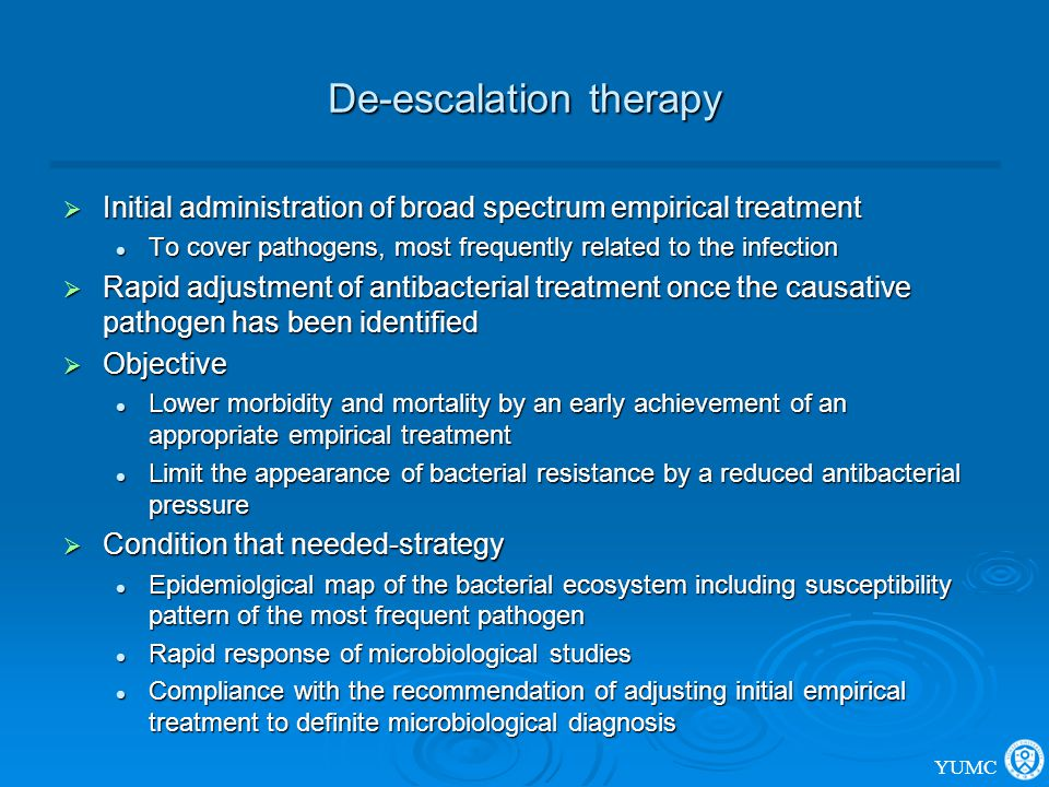 De-escalation therapy  Initial administration of broad spectrum empirical treatment To cover pathogens, most frequently related to the infection To c