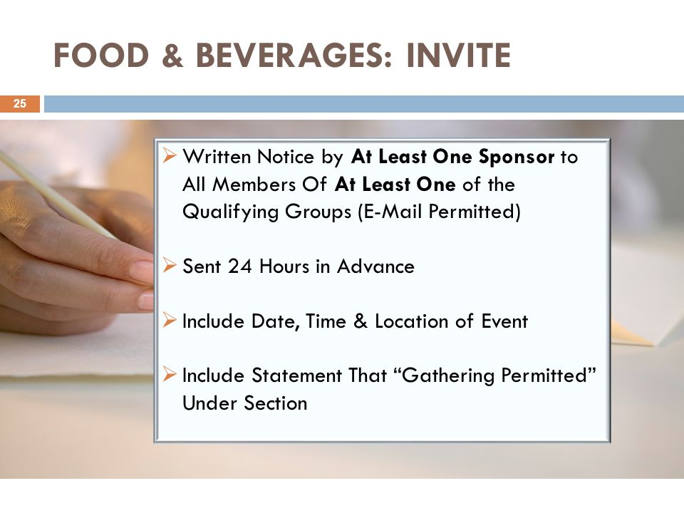 FOOD & BEVERAGES: INVITE 25  Written Notice by At Least One Sponsor to All Members Of At Least One of the Qualifying Groups (E-Mail Permitted)  Sent 24 Hours in Advance  Include Date, Time & Location of Event  Include Statement That Gathering Permitted Under Section