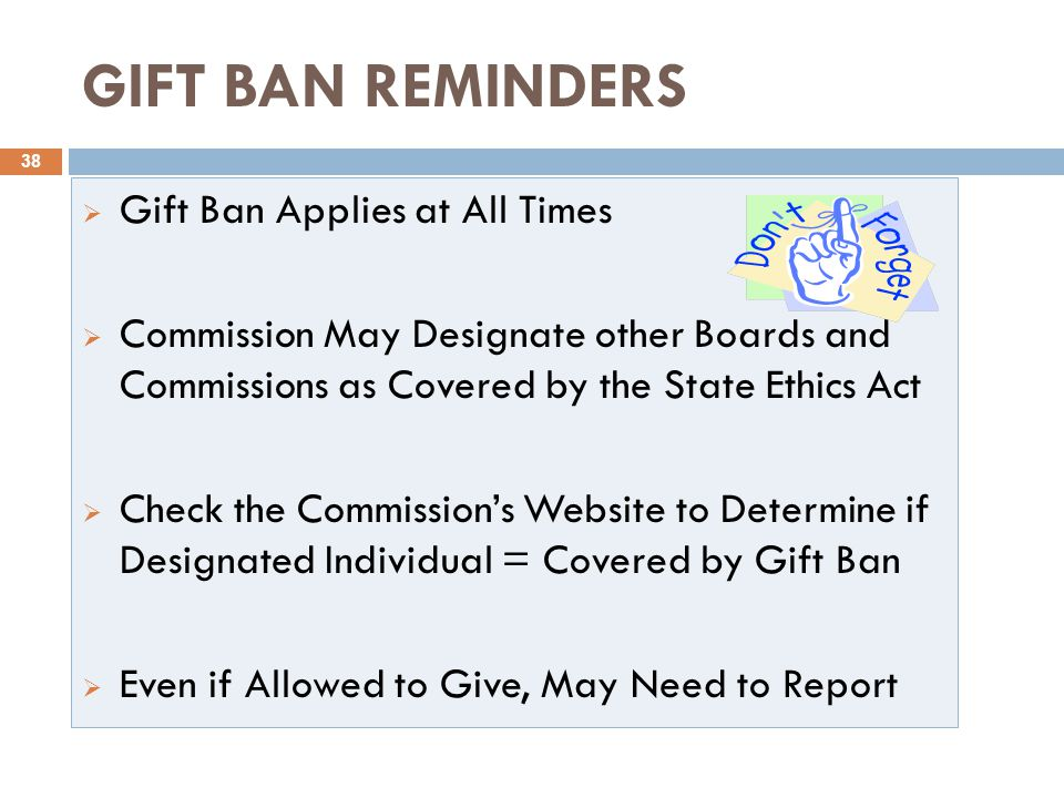 GIFT BAN REMINDERS 38  Gift Ban Applies at All Times  Commission May Designate other Boards and Commissions as Covered by the State Ethics Act  Check the Commission's Website to Determine if Designated Individual = Covered by Gift Ban  Even if Allowed to Give, May Need to Report